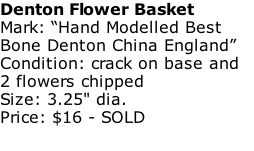 "Denton Flower Basket Mark: ""Hand Modelled Best Bone Denton China England"" Condition: crack on base and 2 flowers chipped Size: 3.25"" dia. Price: $16 - SOLD"